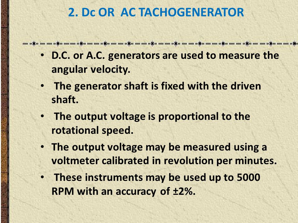 2. Dc OR AC TACHOGENERATOR D.C. or A.C. generators are used to measure the angular velocity.
