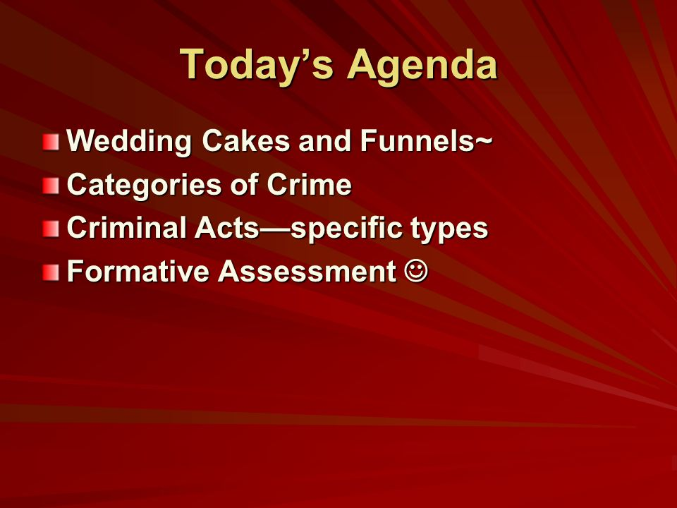 Today's Agenda Wedding Cakes and Funnels~ Categories of Crime Criminal Acts—specific types Formative Assessment Formative Assessment