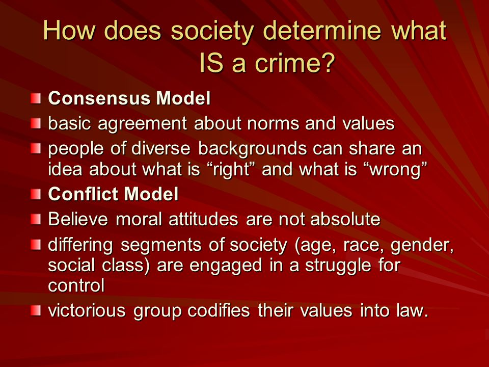 How does society determine what IS a crime? Consensus Model basic agreement about norms and values people of diverse backgrounds can share an idea abo