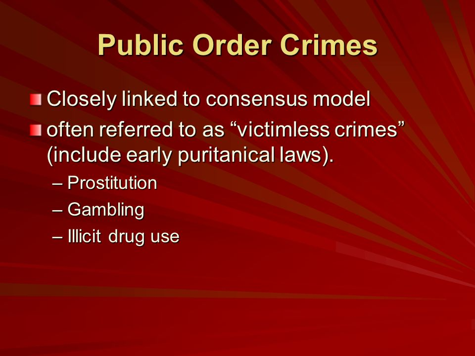 Public Order Crimes Closely linked to consensus model often referred to as victimless crimes (include early puritanical laws).