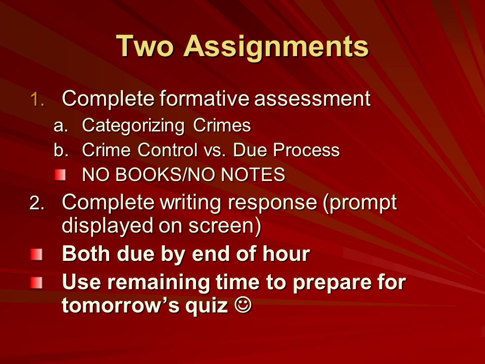 Two Assignments 1. Complete formative assessment a.Categorizing Crimes b.Crime Control vs. Due Process NO BOOKS/NO NOTES 2. Complete writing response