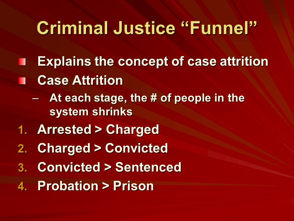 """Criminal Justice """"Funnel"""" Explains the concept of case attrition Case Attrition –At each stage, the # of people in the system shrinks 1. Arrested > Ch"""