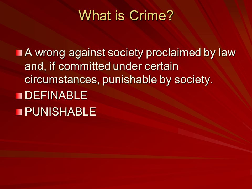 What is Crime? A wrong against society proclaimed by law and, if committed under certain circumstances, punishable by society. DEFINABLEPUNISHABLE
