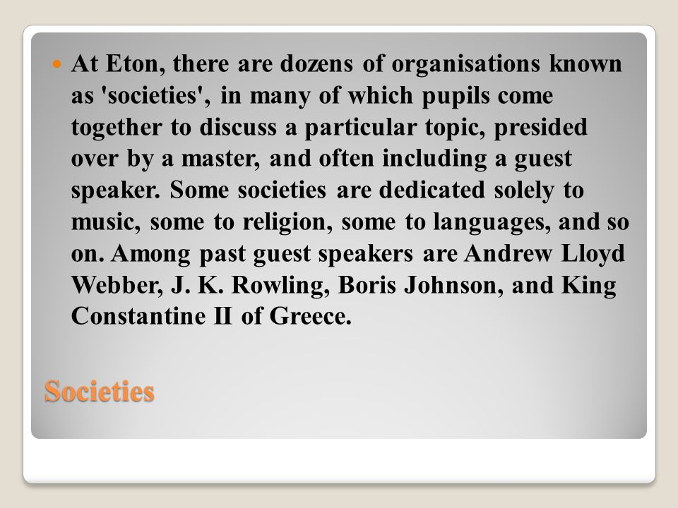 Societies At Eton, there are dozens of organisations known as societies , in many of which pupils come together to discuss a particular topic, presided over by a master, and often including a guest speaker.