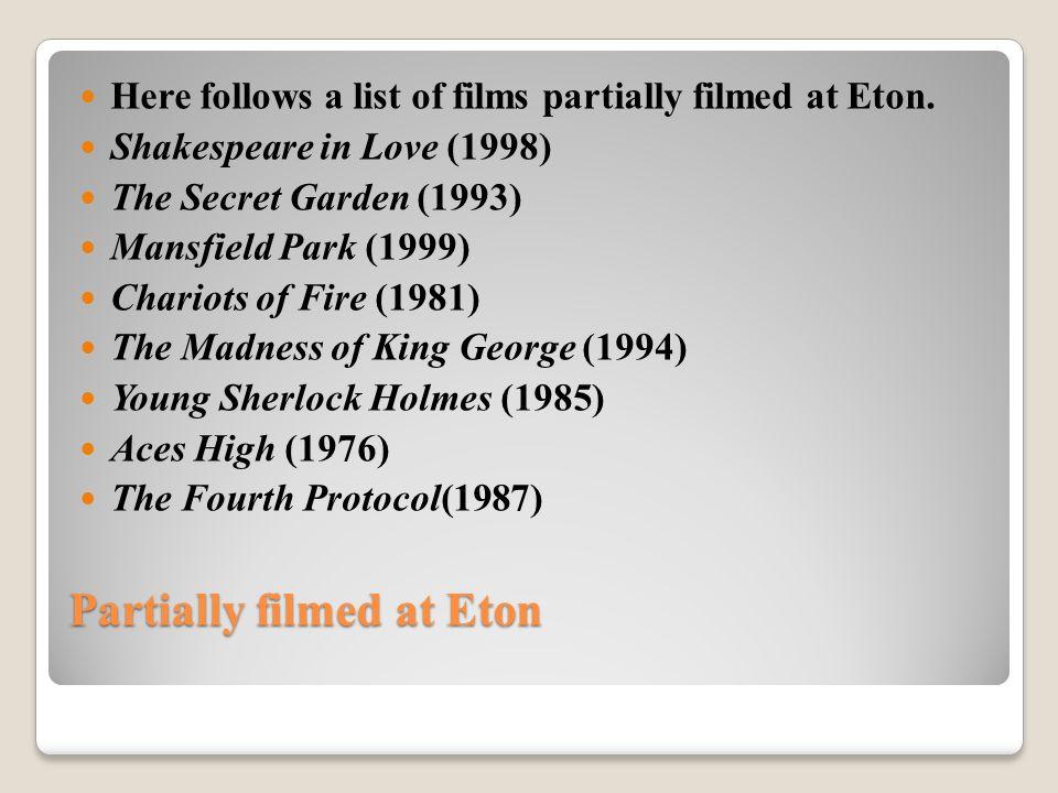 Partially filmed at Eton Here follows a list of films partially filmed at Eton. Shakespeare in Love (1998) The Secret Garden (1993) Mansfield Park (19