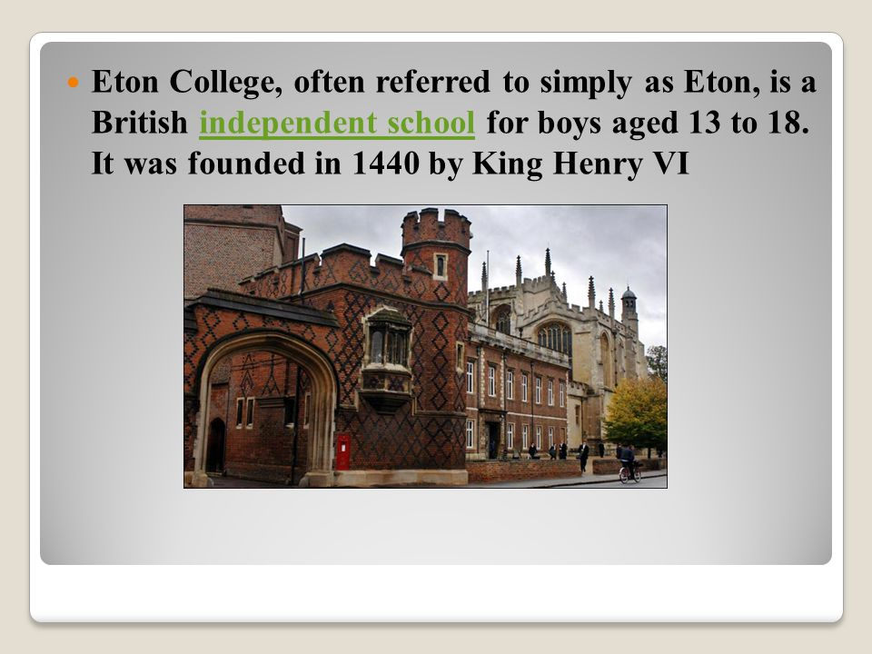 It is located in Eton, near Windsor in England, north of Windsor Castle, and is one of the original nine English public schools as defined by the Public Schools Act 1868.