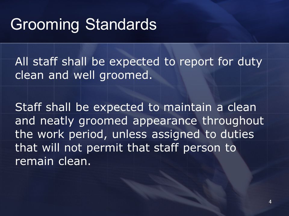 4 Grooming Standards All staff shall be expected to report for duty clean and well groomed.
