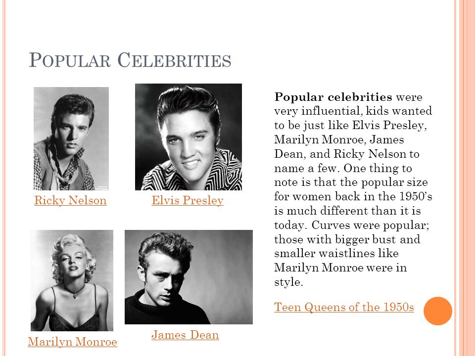 P OPULAR C ELEBRITIES Popular celebrities were very influential, kids wanted to be just like Elvis Presley, Marilyn Monroe, James Dean, and Ricky Nelson to name a few.