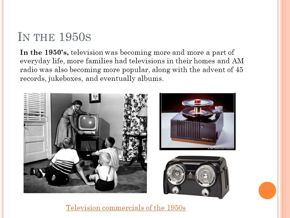 I N THE 1950 S In the 1950's, television was becoming more and more a part of everyday life, more families had televisions in their homes and AM radio was also becoming more popular, along with the advent of 45 records, jukeboxes, and eventually albums.