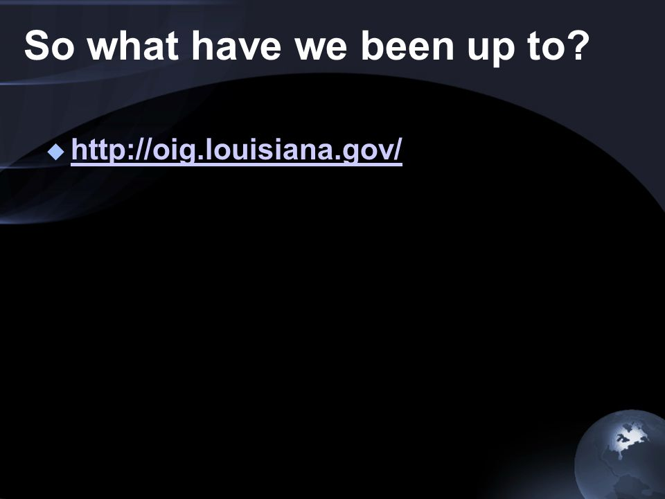 So what have we been up to  http://oig.louisiana.gov/ http://oig.louisiana.gov/