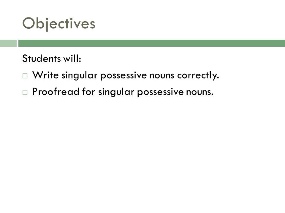 Objectives Students will:  Write singular possessive nouns correctly.  Proofread for singular possessive nouns.