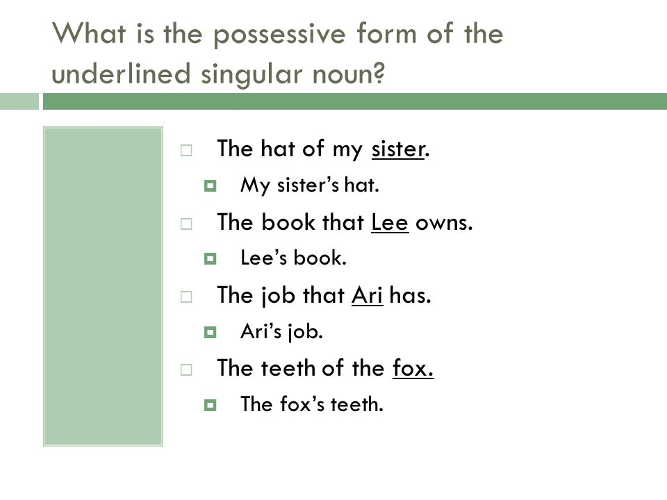 What is the possessive form of the underlined singular noun?  The hat of my sister.  My sister's hat.  The book that Lee owns.  Lee's book.  The