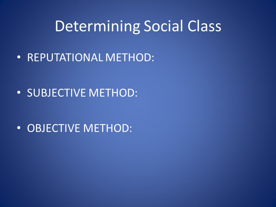 Determining Social Class REPUTATIONAL METHOD: SUBJECTIVE METHOD: OBJECTIVE METHOD: