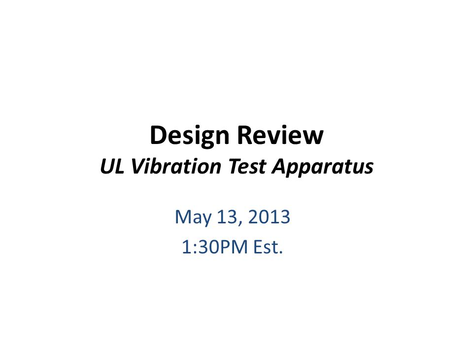 Design Review UL Vibration Test Apparatus May 13, 2013 1:30PM Est.