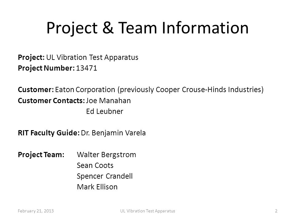 Project & Team Information Project: UL Vibration Test Apparatus Project Number: 13471 Customer: Eaton Corporation (previously Cooper Crouse-Hinds Industries) Customer Contacts: Joe Manahan Ed Leubner RIT Faculty Guide: Dr.