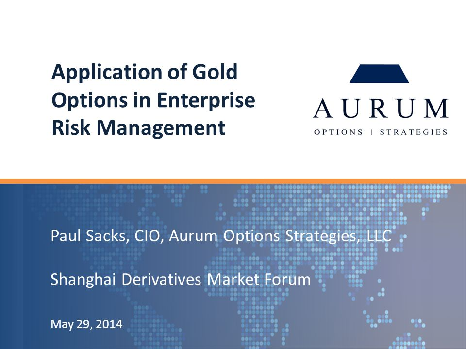 Paul Sacks, CIO, Aurum Options Strategies, LLC Shanghai Derivatives Market Forum May 29, 2014 Application of Gold Options in Enterprise Risk Management