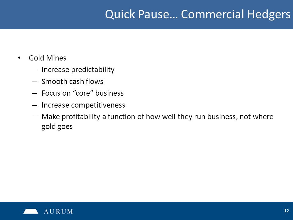 12 Quick Pause… Commercial Hedgers Gold Mines – Increase predictability – Smooth cash flows – Focus on core business – Increase competitiveness – Make profitability a function of how well they run business, not where gold goes