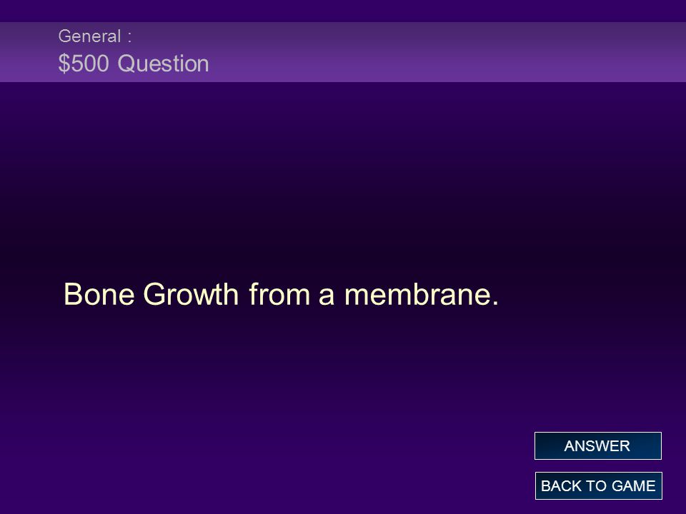 General : $500 Question Bone Growth from a membrane. BACK TO GAME ANSWER