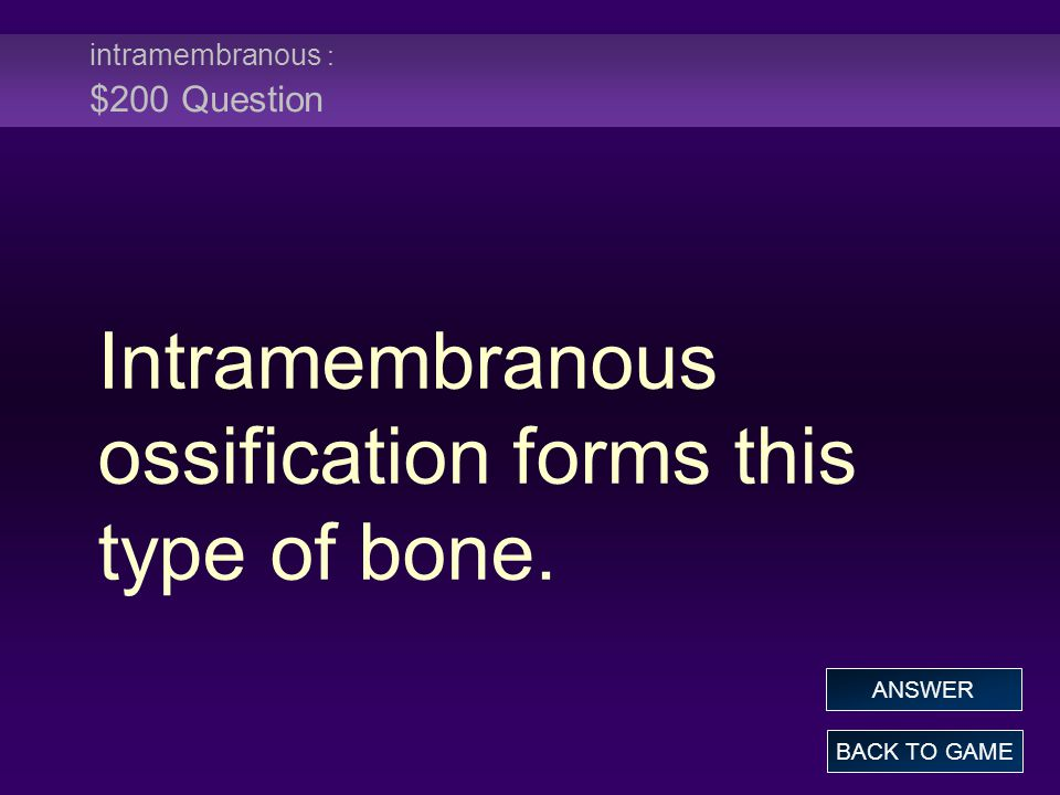 intramembranous : $200 Question Intramembranous ossification forms this type of bone.