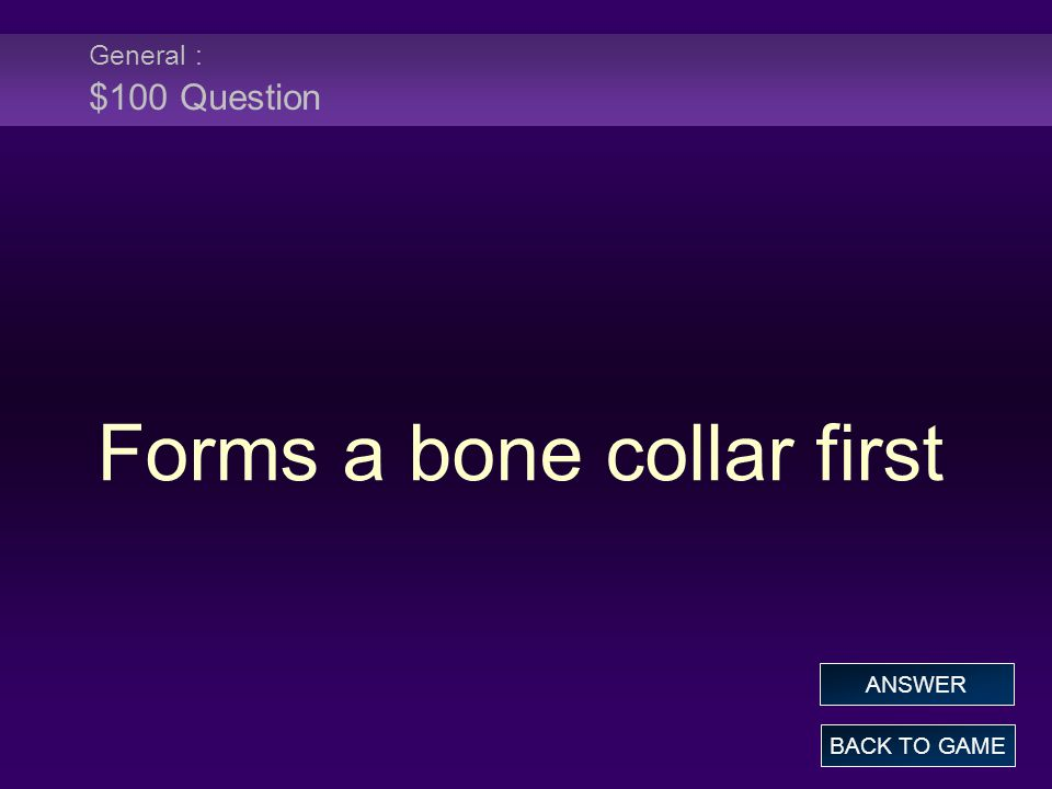 General : $100 Question Forms a bone collar first BACK TO GAME ANSWER