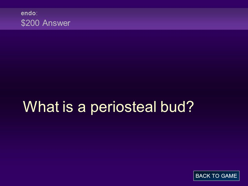 endo : $200 Answer What is a periosteal bud BACK TO GAME