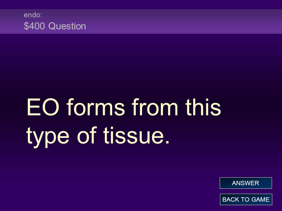 endo: $400 Question EO forms from this type of tissue. BACK TO GAME ANSWER