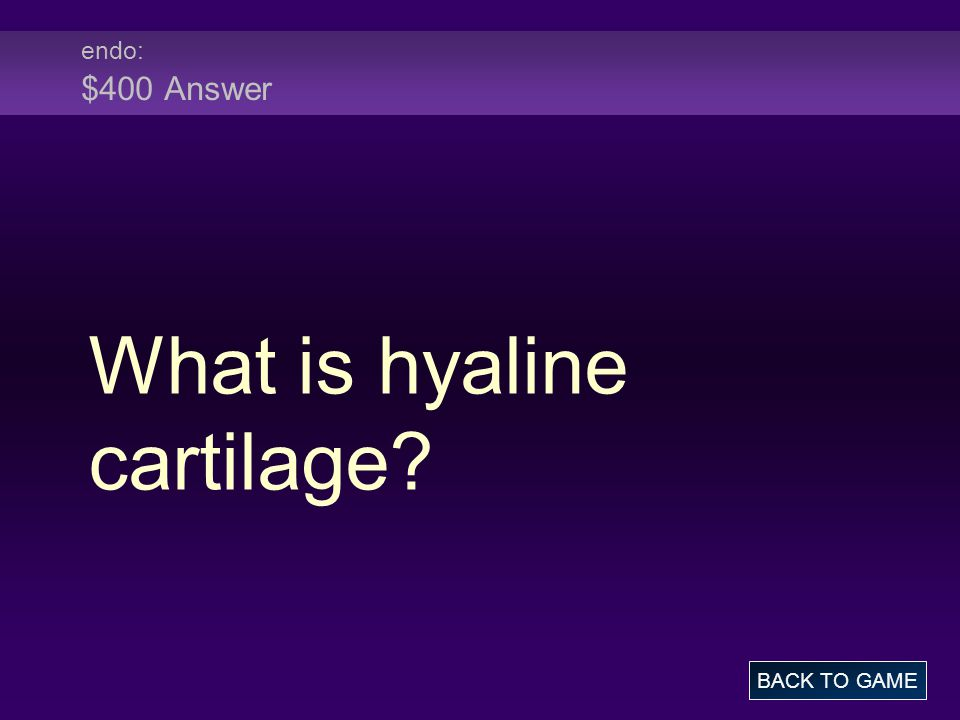 endo: $400 Answer What is hyaline cartilage BACK TO GAME