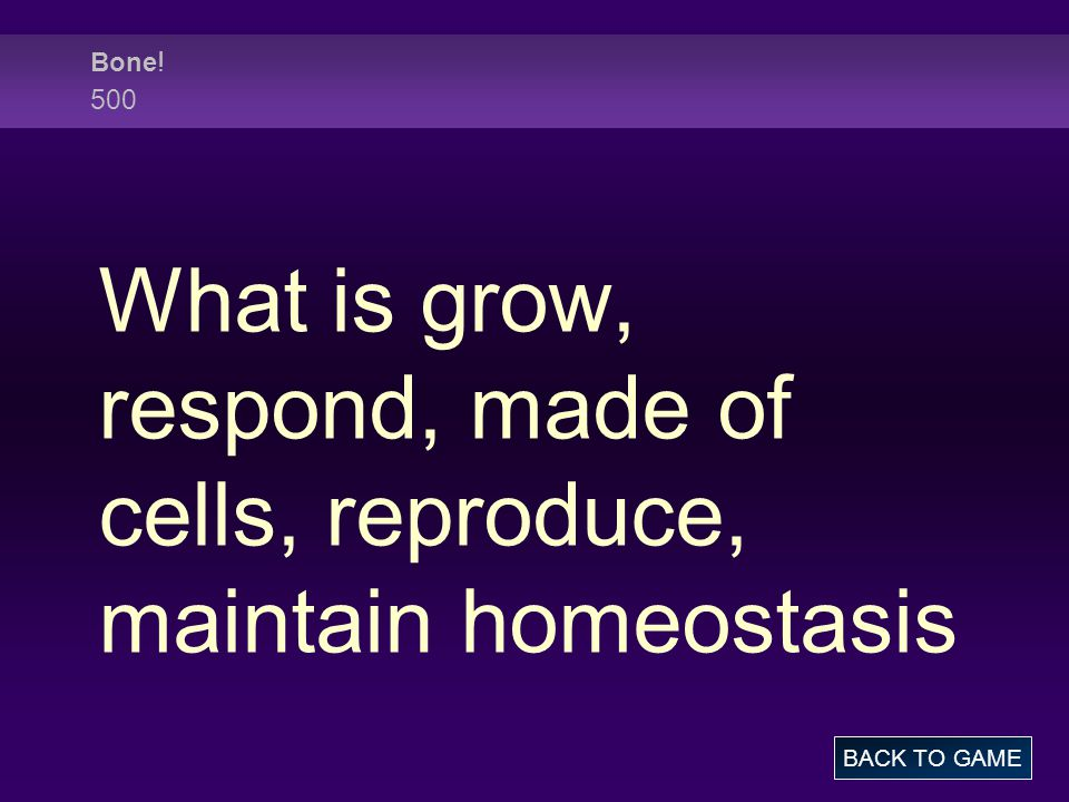 Bone ! 500 What is grow, respond, made of cells, reproduce, maintain homeostasis BACK TO GAME