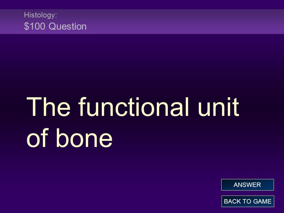 Histology: $100 Question The functional unit of bone BACK TO GAME ANSWER