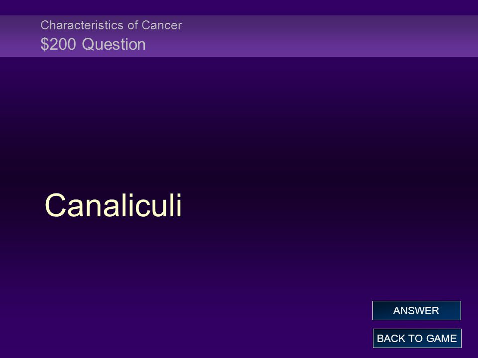 Characteristics of Cancer $200 Question Canaliculi BACK TO GAME ANSWER