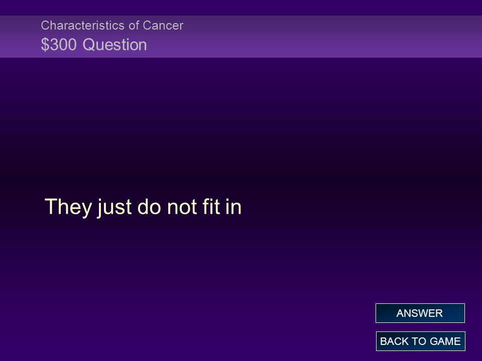 Characteristics of Cancer $300 Question They just do not fit in BACK TO GAME ANSWER