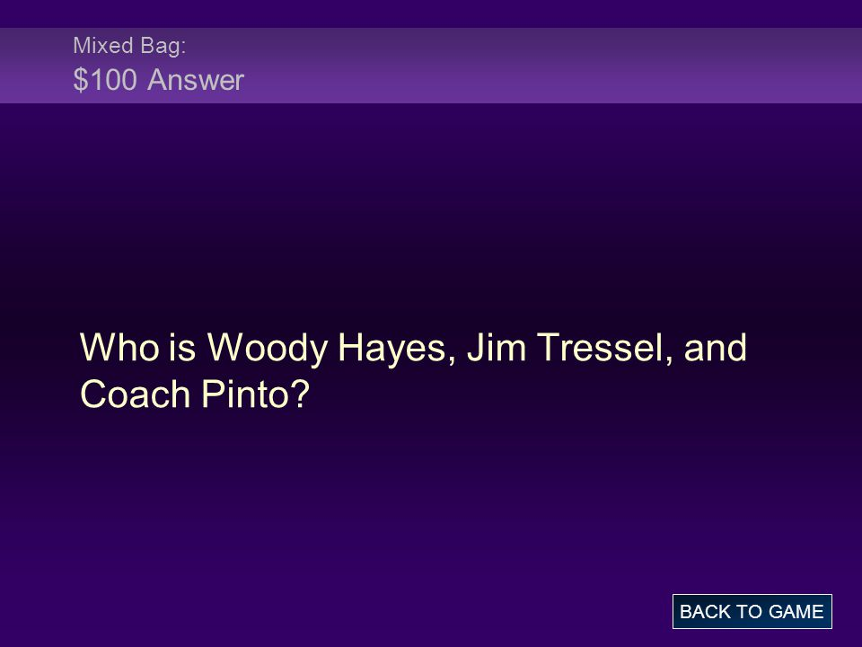 Mixed Bag: $100 Answer Who is Woody Hayes, Jim Tressel, and Coach Pinto BACK TO GAME
