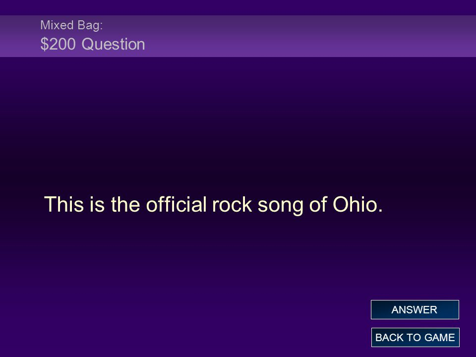 Mixed Bag: $200 Question This is the official rock song of Ohio. BACK TO GAME ANSWER