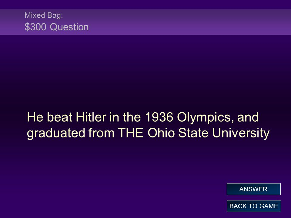 Mixed Bag: $300 Question He beat Hitler in the 1936 Olympics, and graduated from THE Ohio State University BACK TO GAME ANSWER