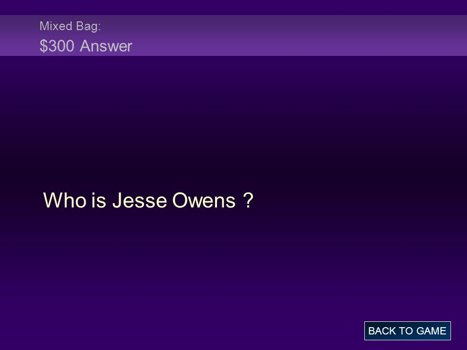 Mixed Bag: $300 Answer Who is Jesse Owens BACK TO GAME