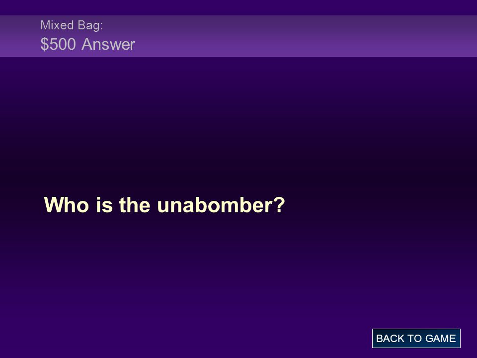 Mixed Bag: $500 Answer Who is the unabomber BACK TO GAME