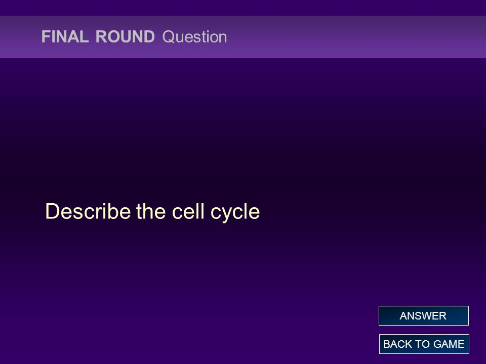 FINAL ROUND Question Describe the cell cycle BACK TO GAME ANSWER