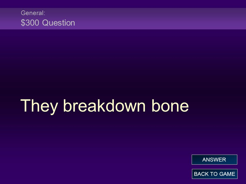 General: $300 Question They breakdown bone BACK TO GAME ANSWER