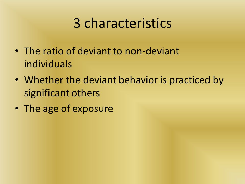 3 characteristics The ratio of deviant to non-deviant individuals Whether the deviant behavior is practiced by significant others The age of exposure