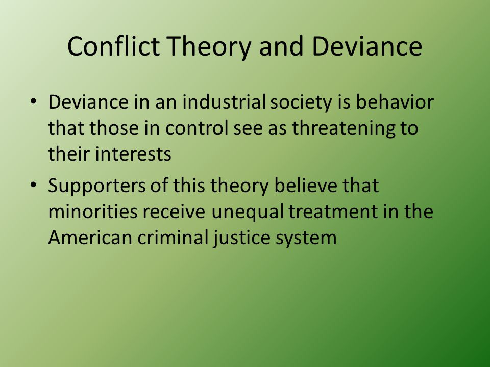 Conflict Theory and Deviance Deviance in an industrial society is behavior that those in control see as threatening to their interests Supporters of this theory believe that minorities receive unequal treatment in the American criminal justice system