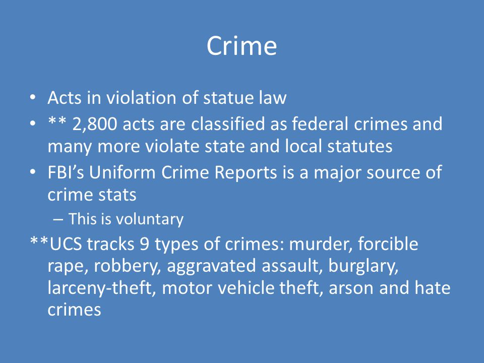 Crime Acts in violation of statue law ** 2,800 acts are classified as federal crimes and many more violate state and local statutes FBI's Uniform Crime Reports is a major source of crime stats – This is voluntary **UCS tracks 9 types of crimes: murder, forcible rape, robbery, aggravated assault, burglary, larceny-theft, motor vehicle theft, arson and hate crimes