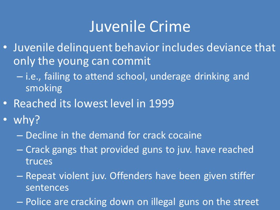 Juvenile Crime Juvenile delinquent behavior includes deviance that only the young can commit – i.e., failing to attend school, underage drinking and smoking Reached its lowest level in 1999 why.