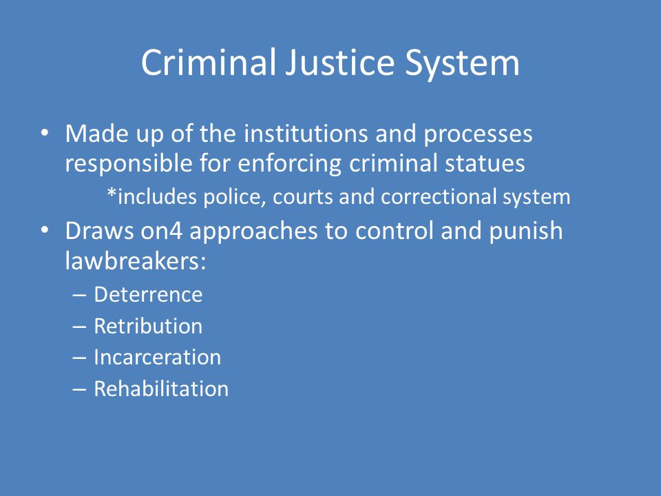 Criminal Justice System Made up of the institutions and processes responsible for enforcing criminal statues *includes police, courts and correctional system Draws on4 approaches to control and punish lawbreakers: – Deterrence – Retribution – Incarceration – Rehabilitation