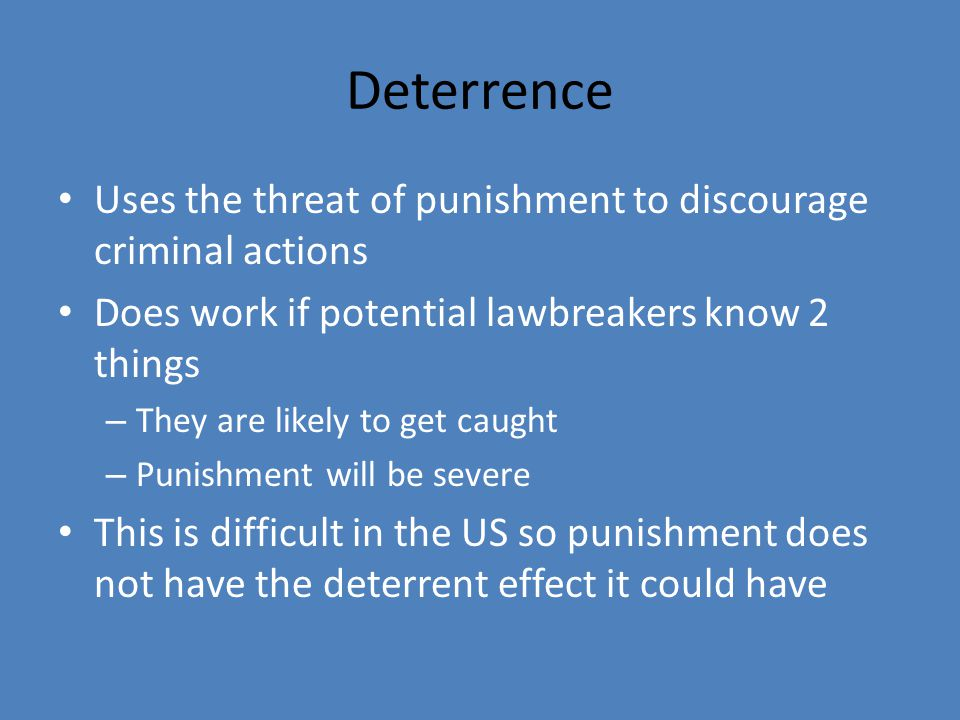 Deterrence Uses the threat of punishment to discourage criminal actions Does work if potential lawbreakers know 2 things – They are likely to get caught – Punishment will be severe This is difficult in the US so punishment does not have the deterrent effect it could have