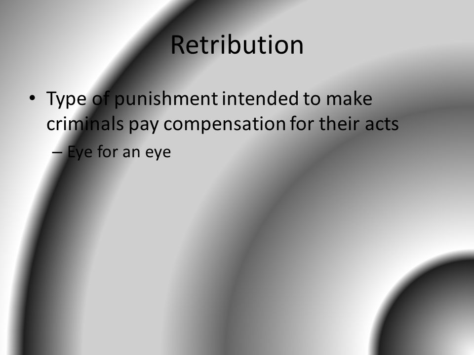 Retribution Type of punishment intended to make criminals pay compensation for their acts – Eye for an eye