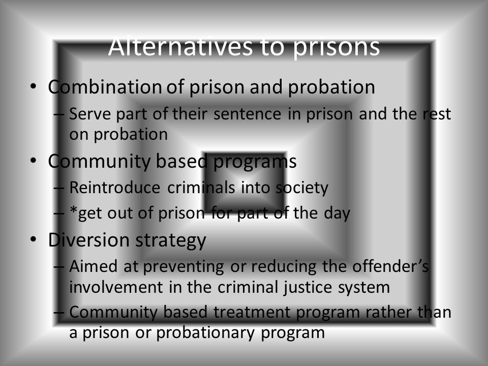 Alternatives to prisons Combination of prison and probation – Serve part of their sentence in prison and the rest on probation Community based programs – Reintroduce criminals into society – *get out of prison for part of the day Diversion strategy – Aimed at preventing or reducing the offender's involvement in the criminal justice system – Community based treatment program rather than a prison or probationary program