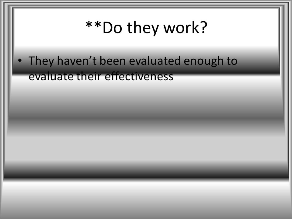 **Do they work? They haven't been evaluated enough to evaluate their effectiveness