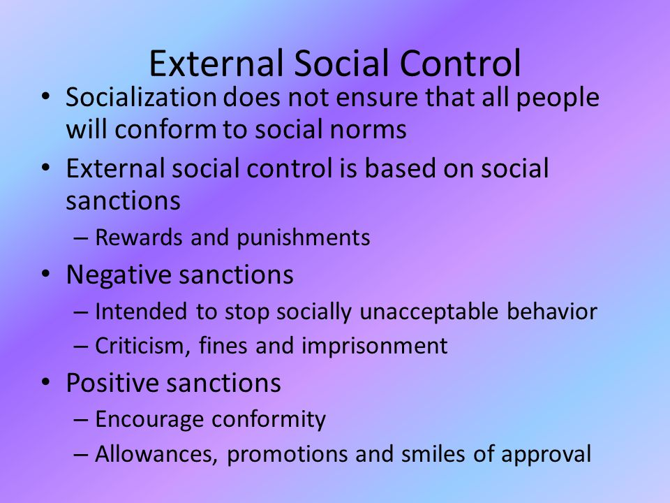 External Social Control Socialization does not ensure that all people will conform to social norms External social control is based on social sanctions – Rewards and punishments Negative sanctions – Intended to stop socially unacceptable behavior – Criticism, fines and imprisonment Positive sanctions – Encourage conformity – Allowances, promotions and smiles of approval