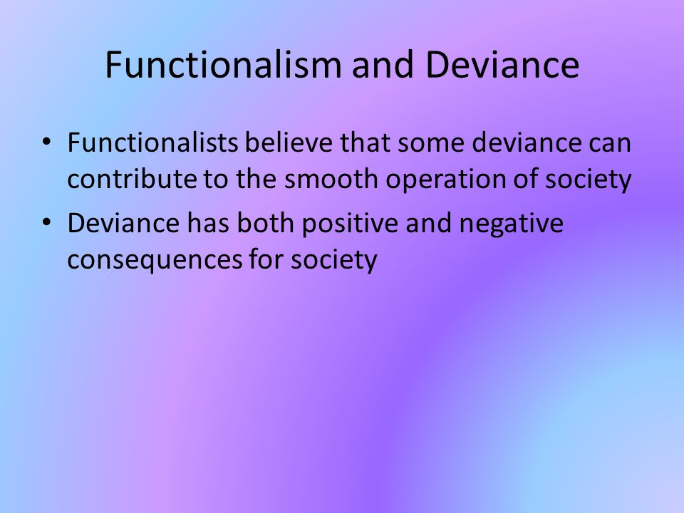 Functionalism and Deviance Functionalists believe that some deviance can contribute to the smooth operation of society Deviance has both positive and negative consequences for society