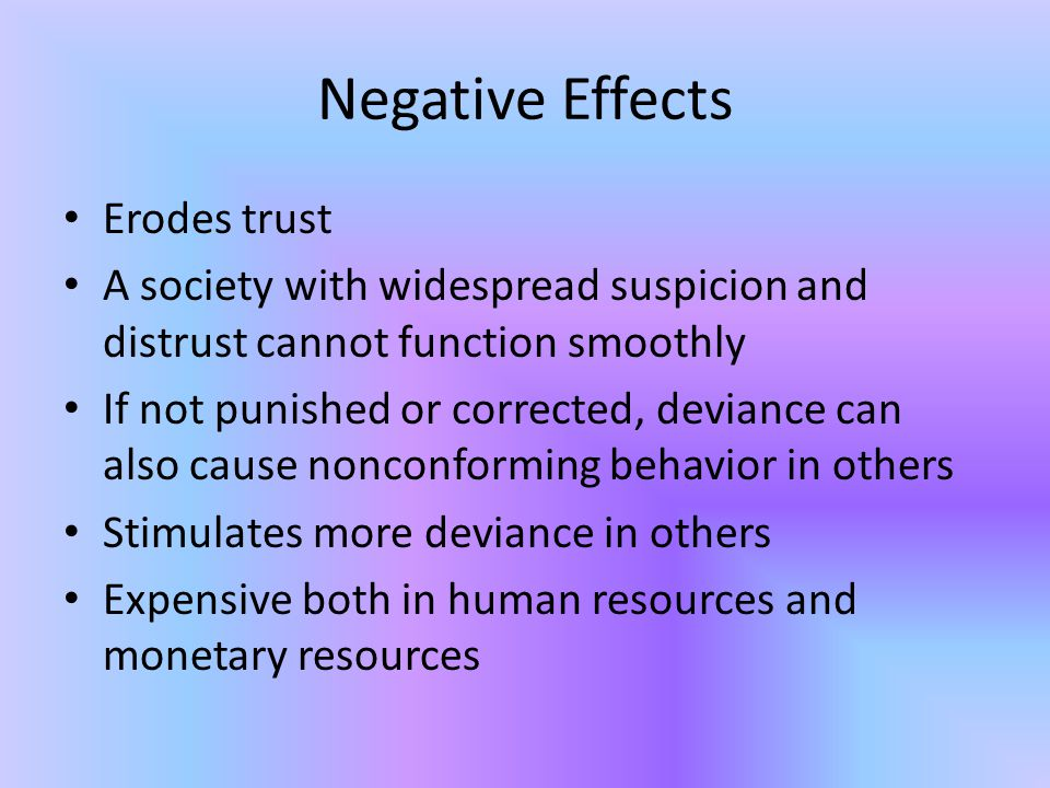 Negative Effects Erodes trust A society with widespread suspicion and distrust cannot function smoothly If not punished or corrected, deviance can also cause nonconforming behavior in others Stimulates more deviance in others Expensive both in human resources and monetary resources